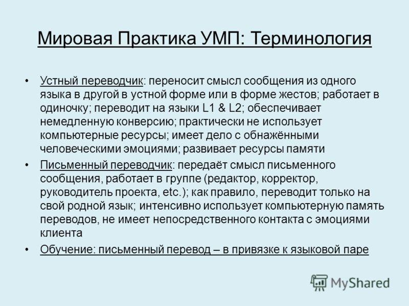 Мировая Практика УМП: Терминология Устный переводчик: переносит смысл сообщения из одного языка в другой в устной форме или в форме жестов; работает в одиночку; переводит на языки L1 & L2; обеспечивает немедленную конверсию; практически не использует