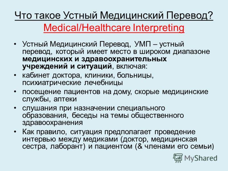 Что такое Устный Медицинский Перевод? Medical/Healthcare Interpreting Устный Медицинский Перевод, УМП – устный перевод, который имеет место в широком диапазоне медицинских и здравоохранительных учреждений и ситуаций, включая: кабинет доктора, клиники