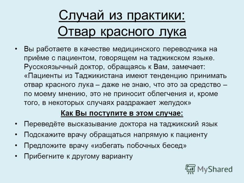 Случай из практики: Отвар красного лука Вы работаете в качестве медицинского переводчика на приёме с пациентом, говорящем на таджикском языке. Русскоязычный доктор, обращаясь к Вам, замечает: «Пациенты из Таджикистана имеют тенденцию принимать отвар