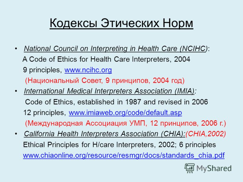Кодексы Этических Норм National Council on Interpreting in Health Care (NCIHC): A Code of Ethics for Health Care Interpreters, 2004 9 principles, www.ncihc.orgwww.ncihc.org (Национальный Совет, 9 принципов, 2004 год) International Medical Interpreter