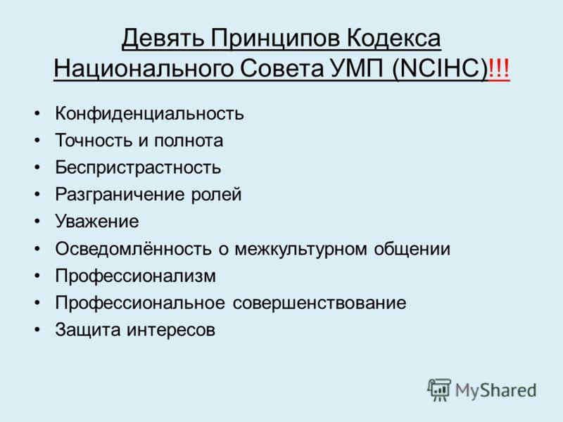 Девять Принципов Кодекса Национального Совета УМП (NCIHC)!!! Конфиденциальность Точность и полнота Беспристрастность Разграничение ролей Уважение Осведомлённость о межкультурном общении Профессионализм Профессиональное совершенствование Защита интере