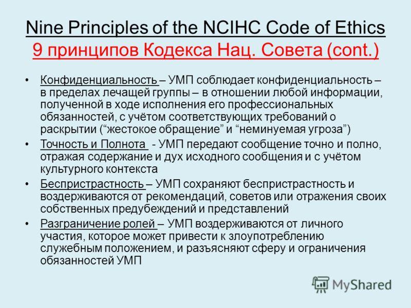 Nine Principles of the NCIHC Code of Ethics 9 принципов Кодекса Нац. Совета (cont.) Конфиденциальность – УМП соблюдает конфиденциальность – в пределах лечащей группы – в отношении любой информации, полученной в ходе исполнения его профессиональных об