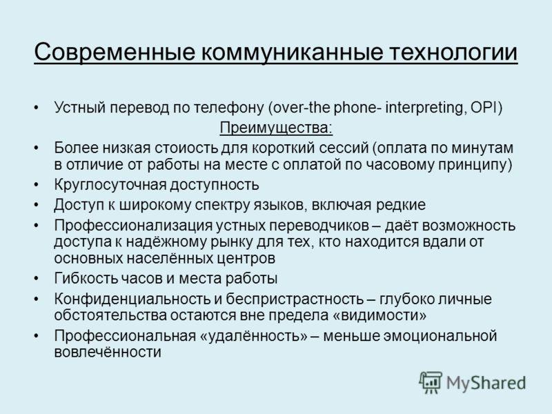 Современные коммуниканные технологии Устный перевод по телефону (over-the phone- interpreting, OPI) Преимущества: Более низкая стоиость для короткий сессий (оплата по минутам в отличие от работы на месте с оплатой по часовому принципу) Круглосуточная