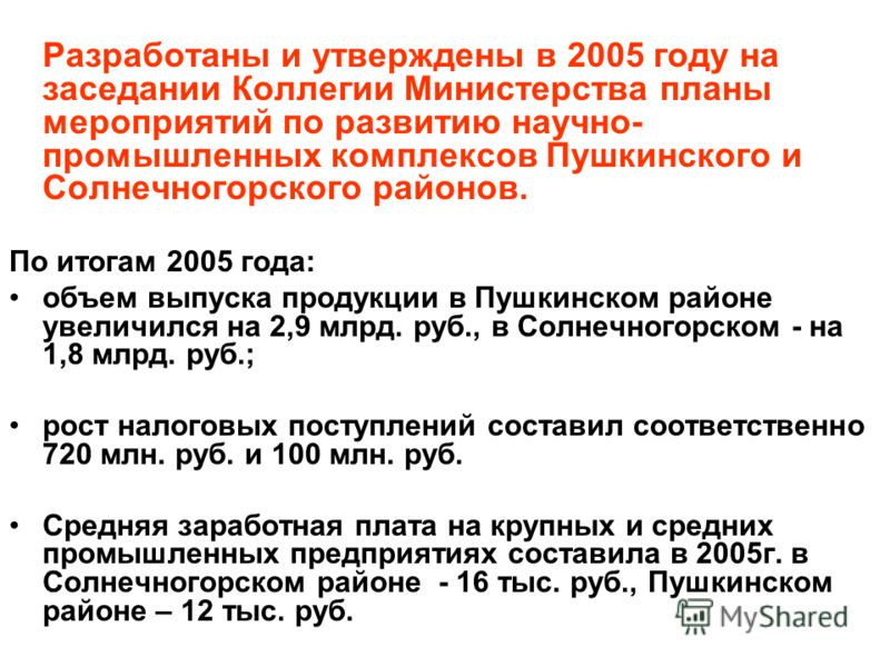 Разработаны и утверждены в 2005 году на заседании Коллегии Министерства планы мероприятий по развитию научно- промышленных комплексов Пушкинского и Солнечногорского районов. По итогам 2005 года: объем выпуска продукции в Пушкинском районе увеличился