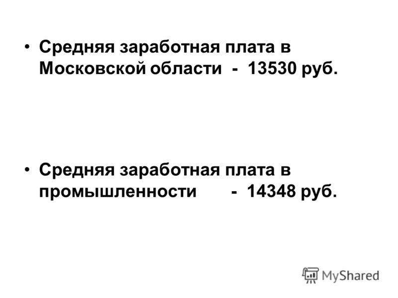 Средняя заработная плата в Московской области - 13530 руб. Средняя заработная плата в промышленности - 14348 руб.