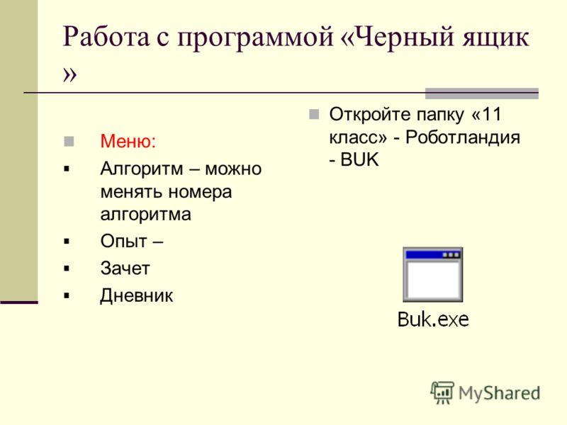 Работа с программой «Черный ящик » Меню: Алгоритм – можно менять номера алгоритма Опыт – Зачет Дневник Откройте папку «11 класс» - Роботландия - BUK