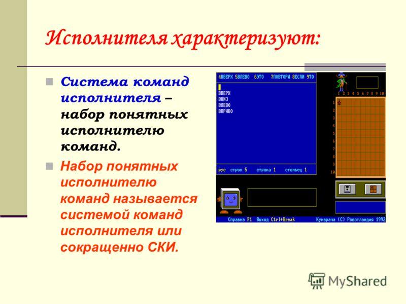 Исполнителя характеризуют: Система команд исполнителя – набор понятных исполнителю команд. Набор понятных исполнителю команд называется системой команд исполнителя или сокращенно СКИ.