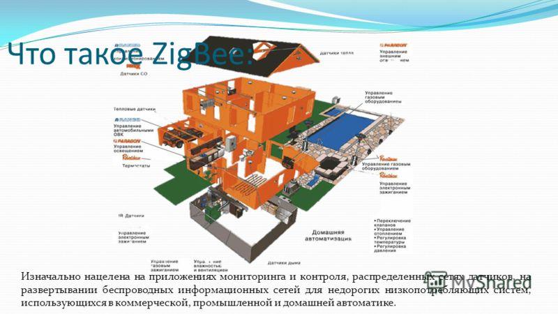 Что такое ZigBee: Изначально нацелена на приложениях мониторинга и контроля, распределенных сетях датчиков, на развертывании беспроводных информационных сетей для недорогих низкопотребляющих систем, использующихся в коммерческой, промышленной и домаш