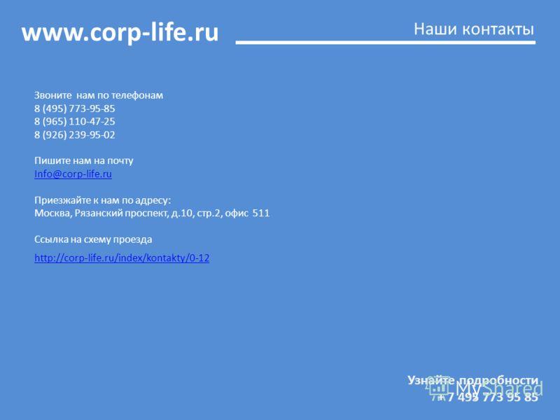 www.corp-life.ru Узнайте подробности + 7 495 773 95 85 Наши контакты Звоните нам по телефонам 8 (495) 773-95-85 8 (965) 110-47-25 8 (926) 239-95-02 Пишите нам на почту Info@corp-life.ru Приезжайте к нам по адресу: Москва, Рязанский проспект, д.10, ст