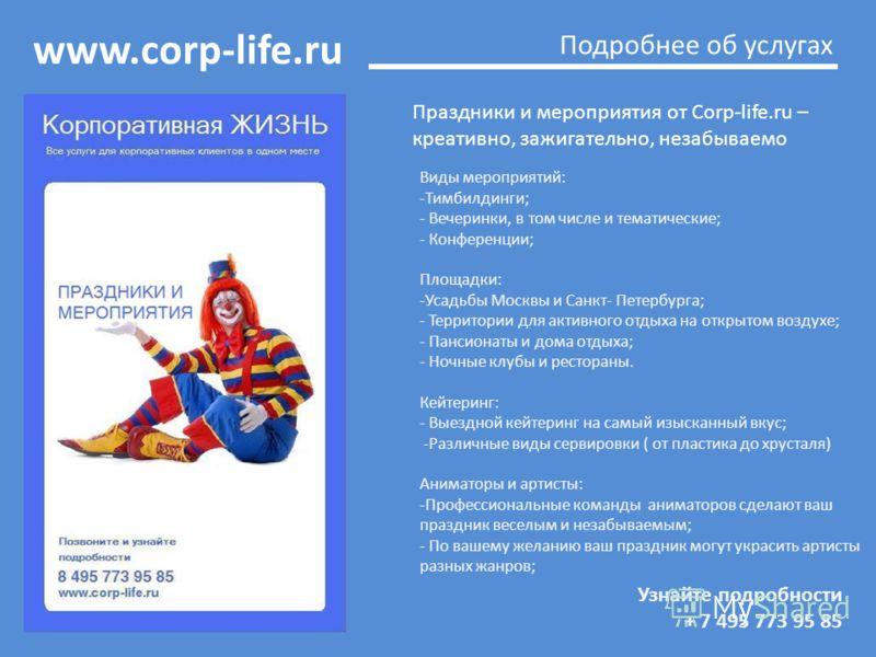 www.corp-life.ru Узнайте подробности + 7 495 773 95 85 Подробнее об услугах Праздники и мероприятия от Corp-life.ru – креативно, зажигательно, незабываемо Виды мероприятий: -Тимбилдинги; - Вечеринки, в том числе и тематические; - Конференции; Площадк