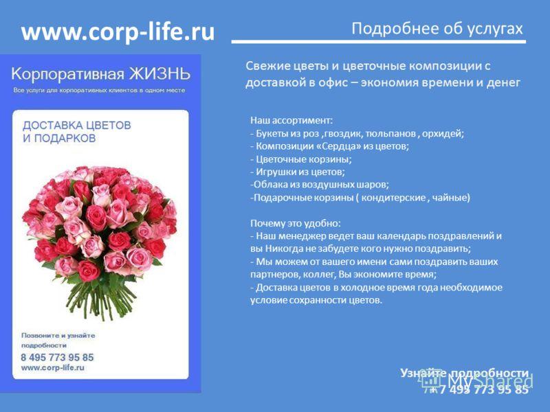 www.corp-life.ru Узнайте подробности + 7 495 773 95 85 Подробнее об услугах Свежие цветы и цветочные композиции с доставкой в офис – экономия времени и денег Наш ассортимент: - Букеты из роз,гвоздик, тюльпанов, орхидей; - Композиции «Сердца» из цвето