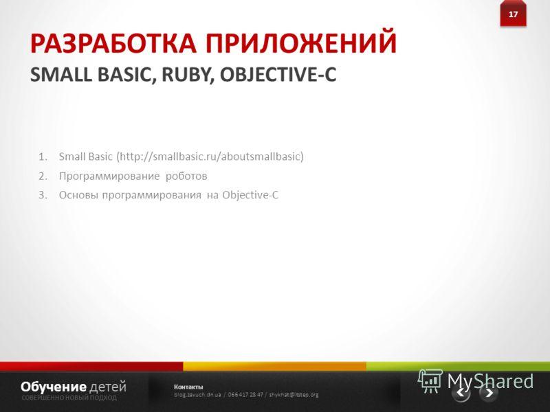РАЗРАБОТКА ПРИЛОЖЕНИЙ SMALL BASIC, RUBY, OBJECTIVE-C 17 Обучение детей СОВЕРШЕННО НОВЫЙ ПОДХОД 1.Small Basic (http://smallbasic.ru/aboutsmallbasic) 2.Программирование роботов 3.Основы программирования на Objective-C Контакты blog.zavuch.dn.ua / 066 4