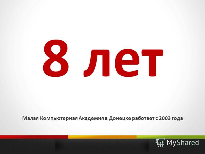 8 лет Малая Компьютерная Академия в Донецке работает с 2003 года