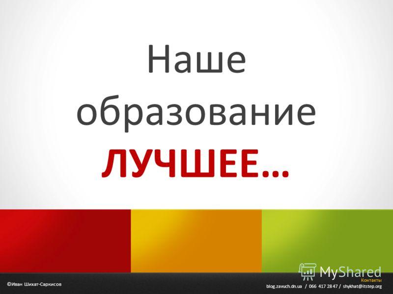 Наше образование ЛУЧШЕЕ… ©Иван Шихат-Саркисов Контакты blog.zavuch.dn.ua / 066 417 28 47 / shykhat@itstep.org