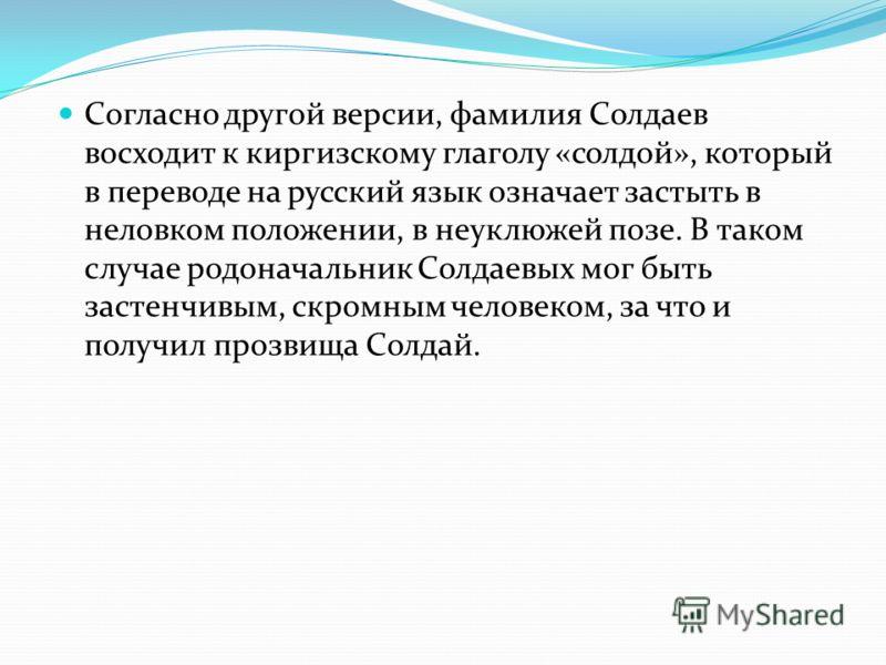 Согласно другой версии, фамилия Солдаев восходит к киргизскому глаголу «солдой», который в переводе на русский язык означает застыть в неловком положении, в неуклюжей позе. В таком случае родоначальник Солдаевых мог быть застенчивым, скромным человек