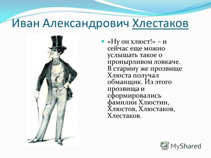 Иван Александрович Хлестаков «Ну он хлюст!» – и сейчас еще можно услышать такое о пронырливом ловкаче. В старину же прозвище Хлюста получал обманщик. Из этого прозвища и сформировались фамилии Хлюстин, Хлюстов, Хлюстаков, Хлестаков.
