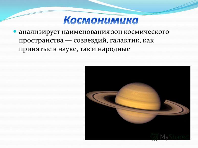 анализирует наименования зон космического пространства созвездий, галактик, как принятые в науке, так и народные