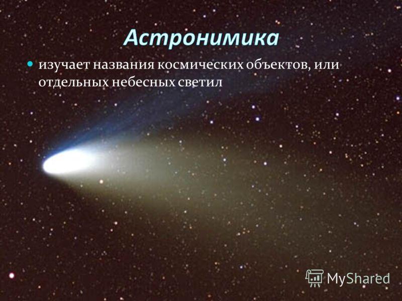 изучает названия космических объектов, или отдельных небесных светил