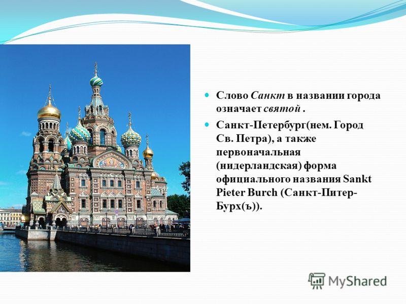 Слово Санкт в названии города означает святой. Санкт-Петербург(нем. Город Св. Петра), а также первоначальная (нидерландская) форма официального названия Sankt Pieter Burch (Санкт-Питер- Бурх(ъ)).