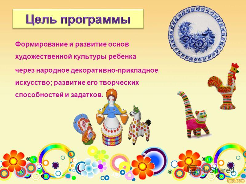 Формирование и развитие основ художественной культуры ребенка через народное декоративно-прикладное искусство; развитие его творческих способностей и задатков.