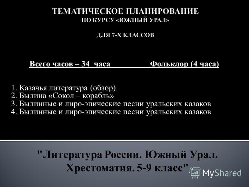 Всего часов – 34 часа Фольклор (4 часа) 1. Казачья литература (обзор) 2. Былина «Сокол – корабль» 3. Былинные и лиро-эпические песни уральских казаков 4. Былинные и лиро-эпические песни уральских казаков
