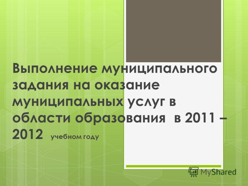 Выполнение муниципального задания на оказание муниципальных услуг в области образования в 2011 – 2012 учебном году