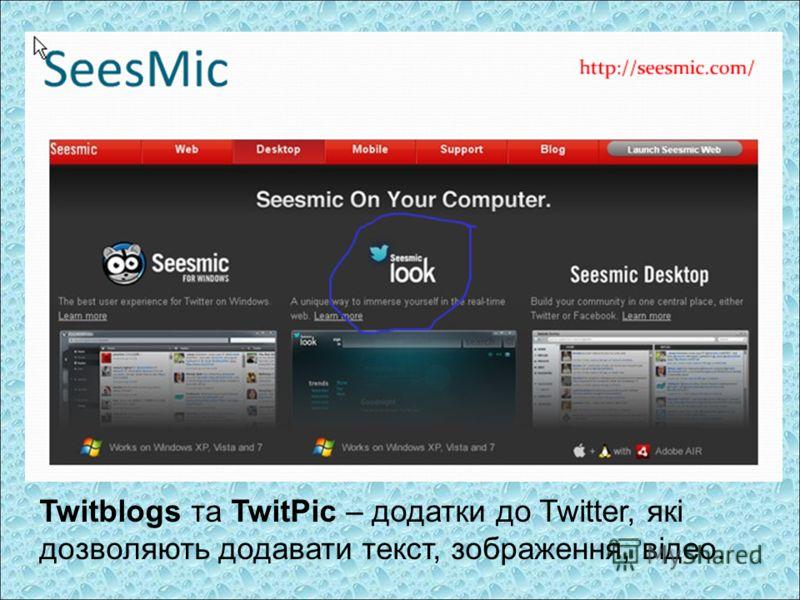 Twitblogs та TwitPic – додатки до Twitter, які дозволяють додавати текст, зображення, відео.