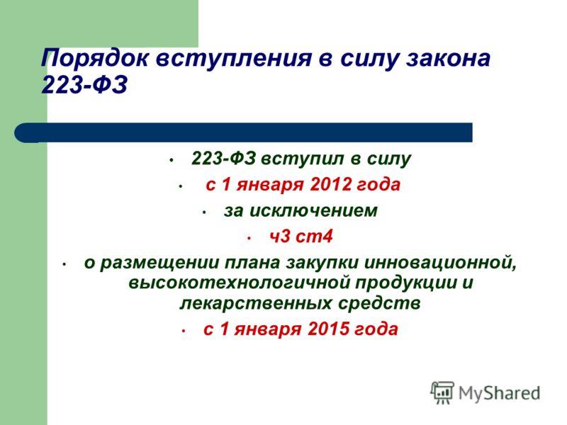 Порядок вступления в силу закона 223-ФЗ 223-ФЗ вступил в силу с 1 января 2012 года за исключением ч3 ст4 о размещении плана закупки инновационной, высокотехнологичной продукции и лекарственных средств с 1 января 2015 года
