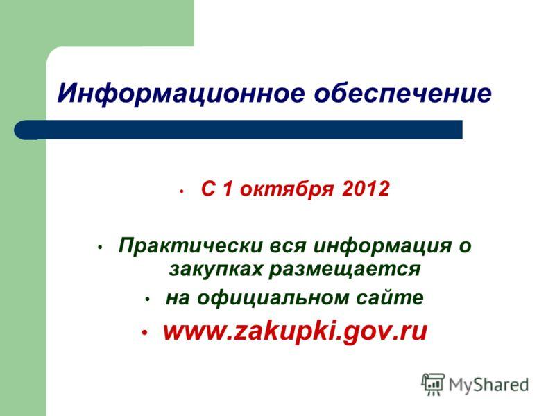 Информационное обеспечение С 1 октября 2012 Практически вся информация о закупках размещается на официальном сайте www.zakupki.gov.ru