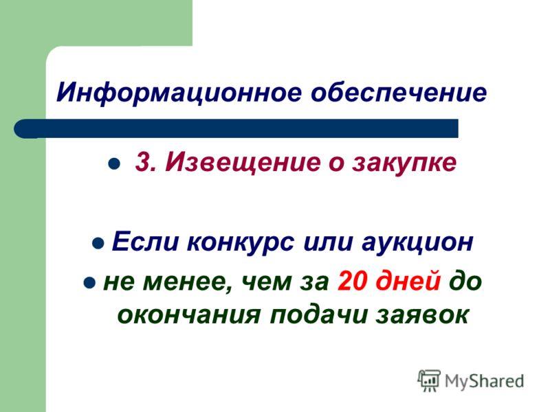Информационное обеспечение 3. Извещение о закупке Если конкурс или аукцион не менее, чем за 20 дней до окончания подачи заявок
