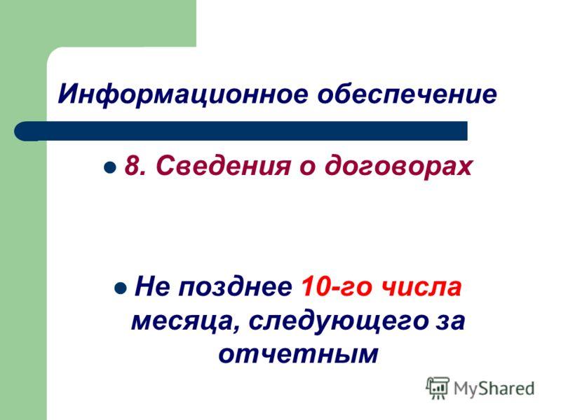 Информационное обеспечение 8. Сведения о договорах Не позднее 10-го числа месяца, следующего за отчетным