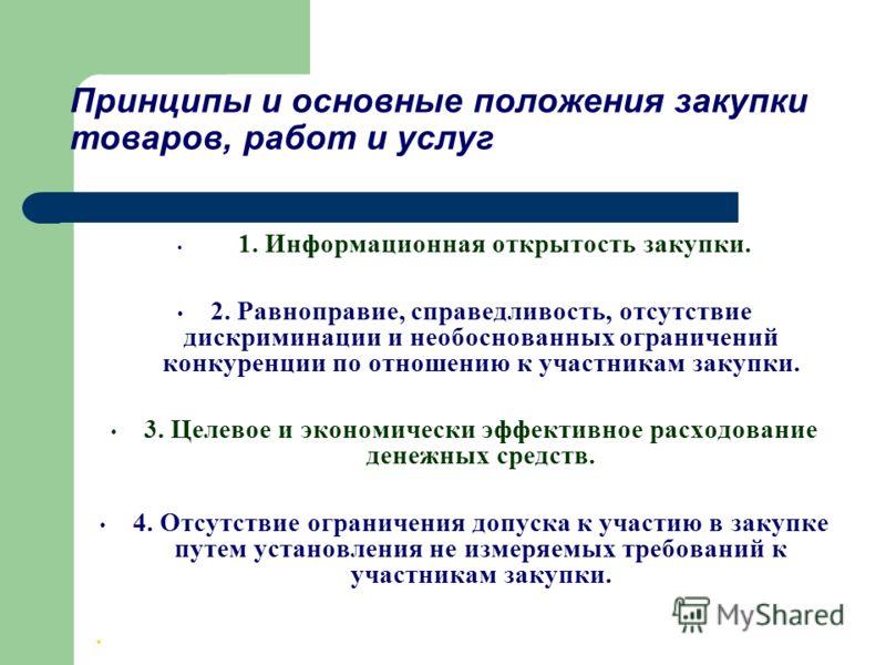 Принципы и основные положения закупки товаров, работ и услуг 1. Информационная открытость закупки. 2. Равноправие, справедливость, отсутствие дискриминации и необоснованных ограничений конкуренции по отношению к участникам закупки. 3. Целевое и эконо