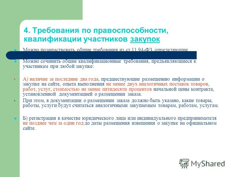 4. Требования по правоспособности, квалификации участников закупок Можно позаимствовать общие требования из ст.11 94-ФЗ, определяющие правоспособность участников закупки; Можно сочинить общие квалификационные требования, предъявляющиеся к участникам