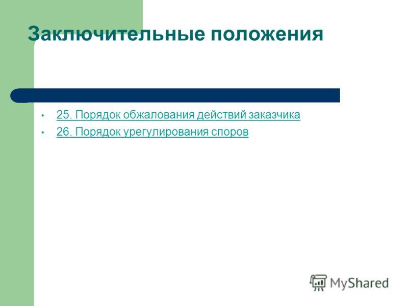 Заключительные положения 25. Порядок обжалования действий заказчика 26. Порядок урегулирования споров