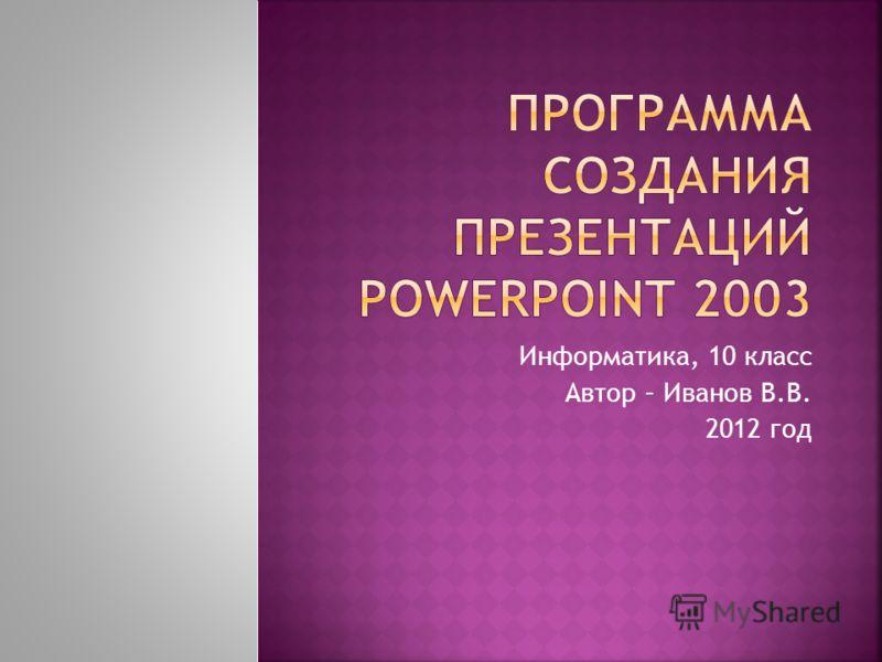 Информатика, 10 класс Автор – Иванов В.В. 2012 год