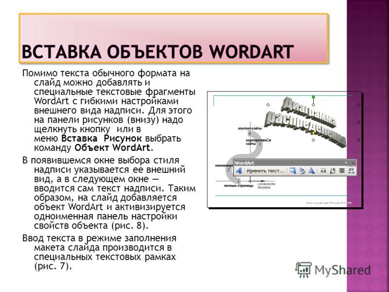 Помимо текста обычного формата на слайд можно добавлять и специальные текстовые фрагменты WordArt с гибкими настройками внешнего вида надписи. Для этого на панели рисунков (внизу) надо щелкнуть кнопку или в меню Вставка Рисунок выбрать команду Объект