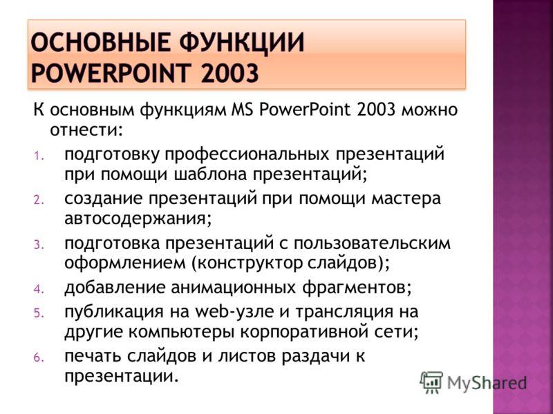 К основным функциям MS PowerPoint 2003 можно отнести: 1. подготовку профессиональных презентаций при помощи шаблона презентаций; 2. создание презентаций при помощи мастера автосодержания; 3. подготовка презентаций с пользовательским оформлением (конс