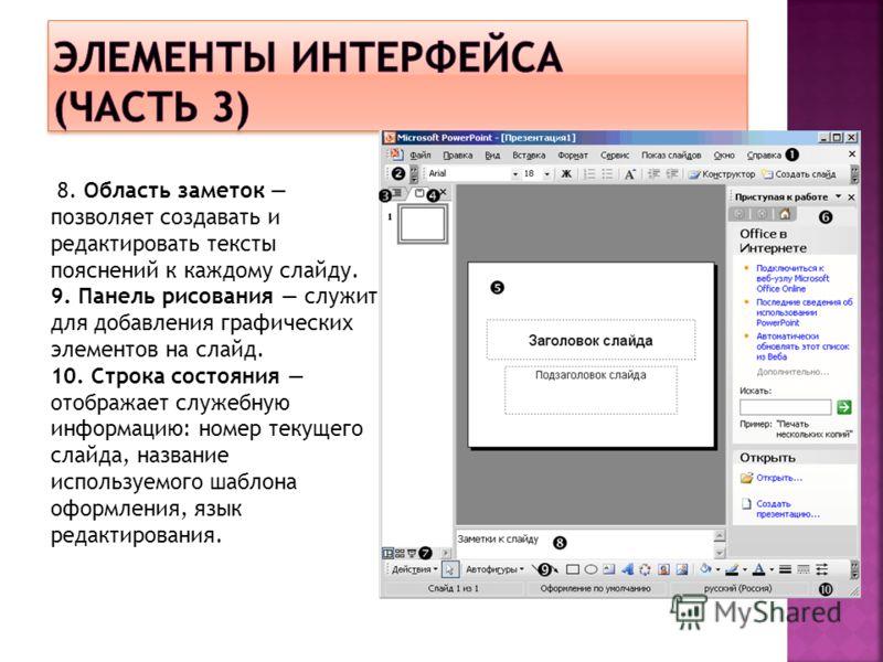 8. Область заметок позволяет создавать и редактировать тексты пояснений к каждому слайду. 9. Панель рисования служит для добавления графических элементов на слайд. 10. Строка состояния отображает служебную информацию: номер текущего слайда, название
