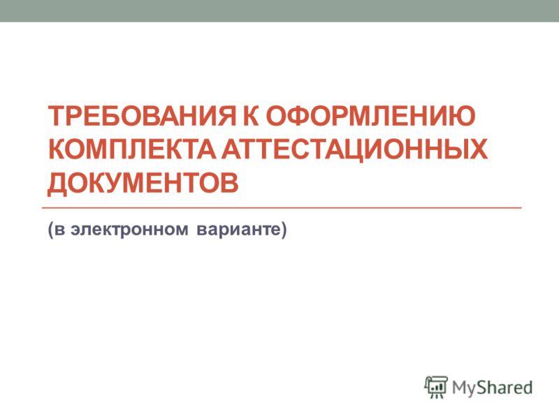 ТРЕБОВАНИЯ К ОФОРМЛЕНИЮ КОМПЛЕКТА АТТЕСТАЦИОННЫХ ДОКУМЕНТОВ (в электронном варианте)