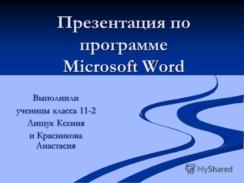 Презентация по программе Microsoft Word Выполнили ученицы класса 11-2 Лищук Ксения и Красникова Анастасия