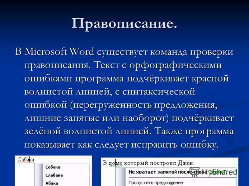 Правописание. В Microsoft Word существует команда проверки правописания. Текст с орфографическими ошибками программа подчёркивает красной волнистой линией, с синтаксической ошибкой (перегруженность предложения, лишние запятые или наоборот) подчёркива