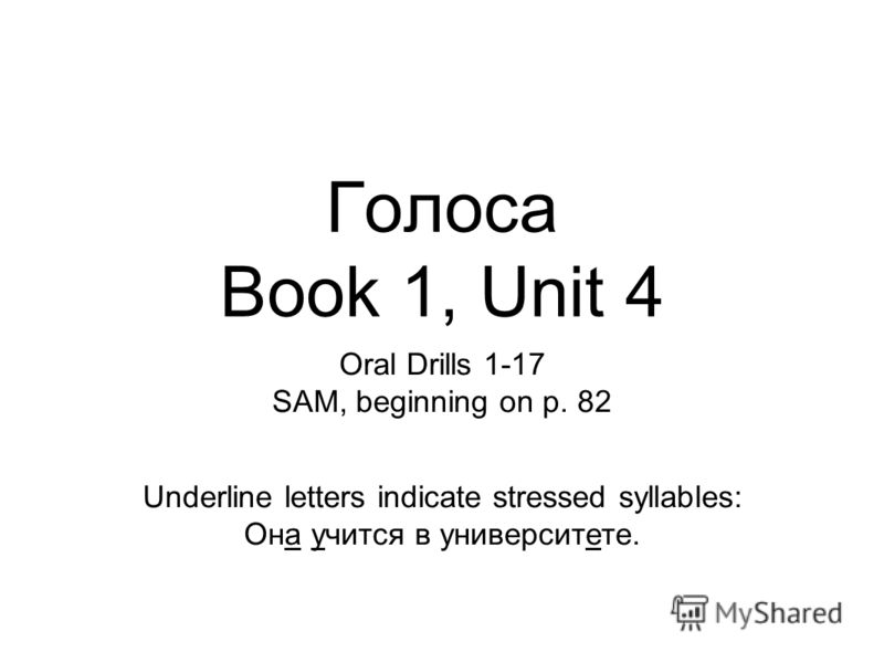 Голоса Book 1, Unit 4 Oral Drills 1-17 SAM, beginning on p. 82 Underline letters indicate stressed syllables: Она учится в университете.