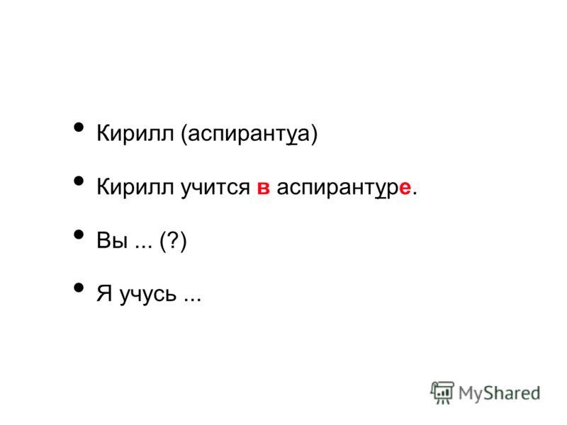 Кирилл (аспирантуа) Кирилл учится в аспирантуре. Вы... (?) Я учусь...