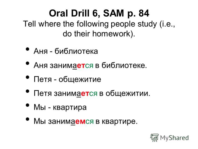 Oral Drill 6, SAM p. 84 Tell where the following people study (i.e., do their homework). Аня - библиотека Аня занимается в библиотеке. Петя - общежитие Петя занимается в общежитии. Мы - квартира Мы занимаемся в квартире.