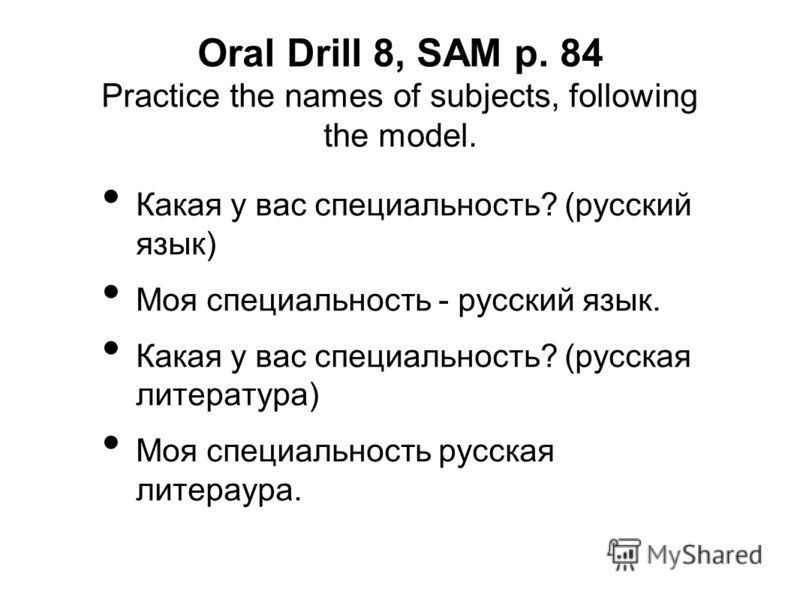 Oral Drill 8, SAM p. 84 Practice the names of subjects, following the model. Какая у вас специальность? (русский язык) Моя специальность - русский язык. Какая у вас специальность? (русская литература) Моя специальность русская литераура.