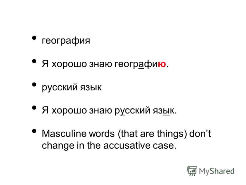 география Я хорошо знаю географию. русский язык Я хорошо знаю русский язык. Masculine words (that are things) dont change in the accusative case.