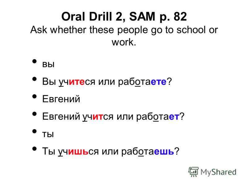 Oral Drill 2, SAM p. 82 Ask whether these people go to school or work. вы Вы учитеся или работаете? Евгений Евгений учится или работает? ты Ты учишься или работаешь?