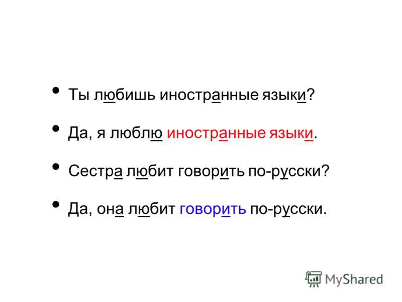 Ты любишь иностранные языки? Да, я люблю иностранные языки. Сестра любит говорить по-русски? Да, она любит говорить по-русски.