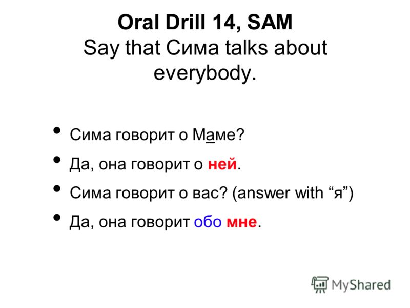 Сима говорит о Маме? Да, она говорит о ней. Сима говорит о вас? (answer with я) Да, она говорит обо мне. Oral Drill 14, SAM Say that Сима talks about everybody.
