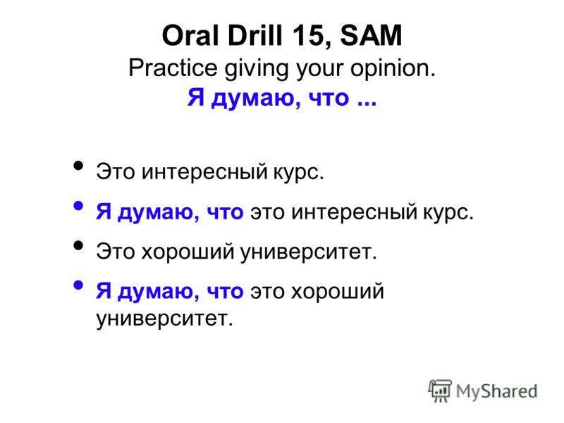 Oral Drill 15, SAM Practice giving your opinion. Я думаю, что... Это интересный курс. Я думаю, что это интересный курс. Это хороший университет. Я думаю, что это хороший университет.